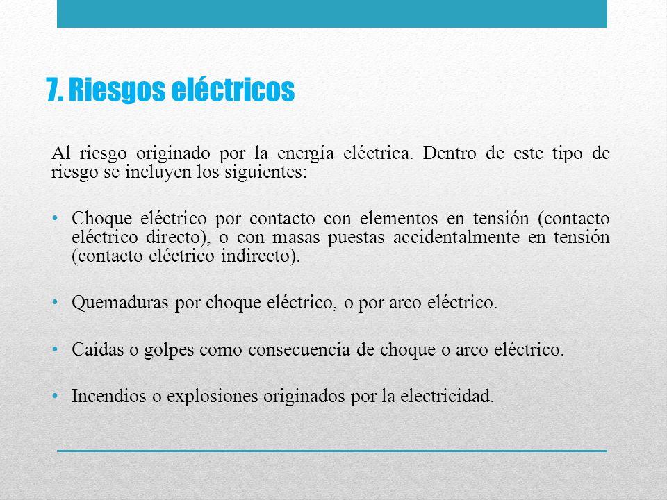 7. Riesgos eléctricos Al riesgo originado por la energía eléctrica. Dentro de este tipo de riesgo se incluyen los siguientes: Choque eléctrico por con