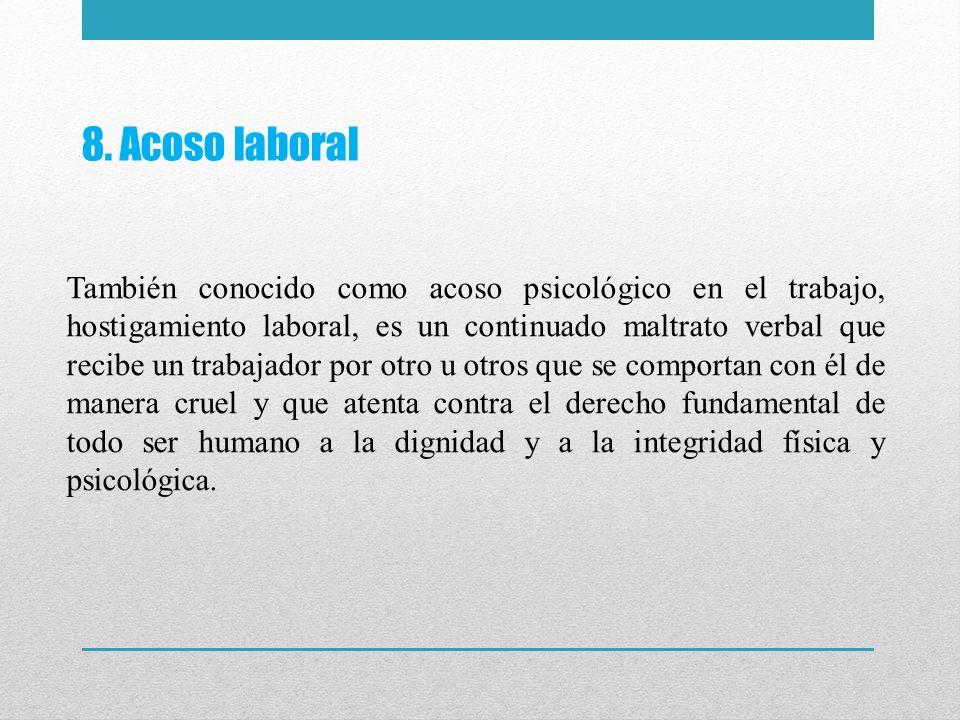 8. Acoso laboral También conocido como acoso psicológico en el trabajo, hostigamiento laboral, es un continuado maltrato verbal que recibe un trabajad