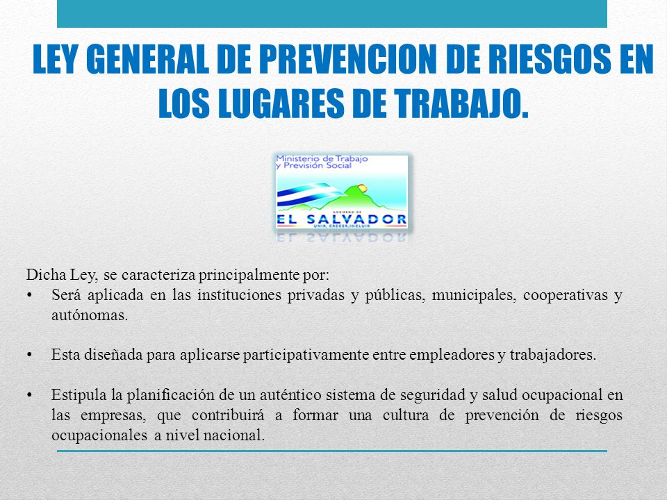 LEY GENERAL DE PREVENCION DE RIESGOS EN LOS LUGARES DE TRABAJO. Dicha Ley, se caracteriza principalmente por: Será aplicada en las instituciones priva