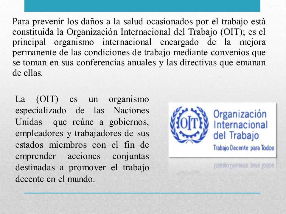 Para prevenir los daños a la salud ocasionados por el trabajo está constituida la Organización Internacional del Trabajo (OIT); es el principal organi