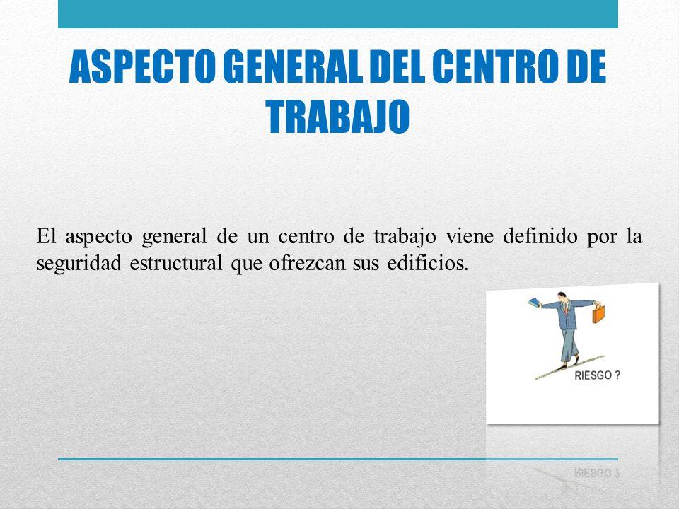 ASPECTO GENERAL DEL CENTRO DE TRABAJO El aspecto general de un centro de trabajo viene definido por la seguridad estructural que ofrezcan sus edificio