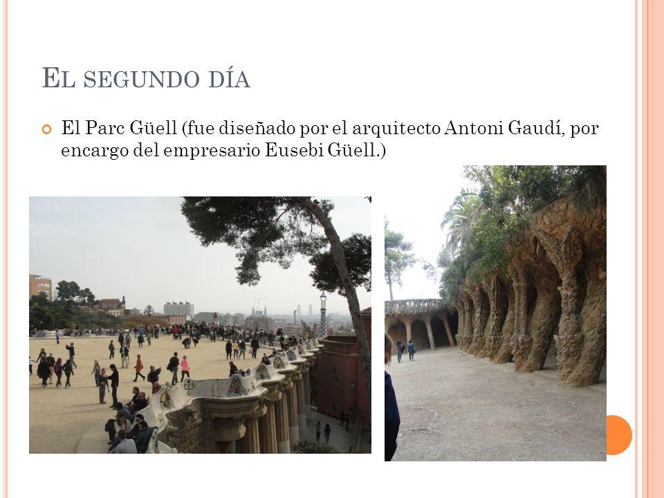 E L SEGUNDO DÍA El Parc Güell (fue diseñado por el arquitecto Antoni Gaudí, por encargo del empresario Eusebi Güell.)