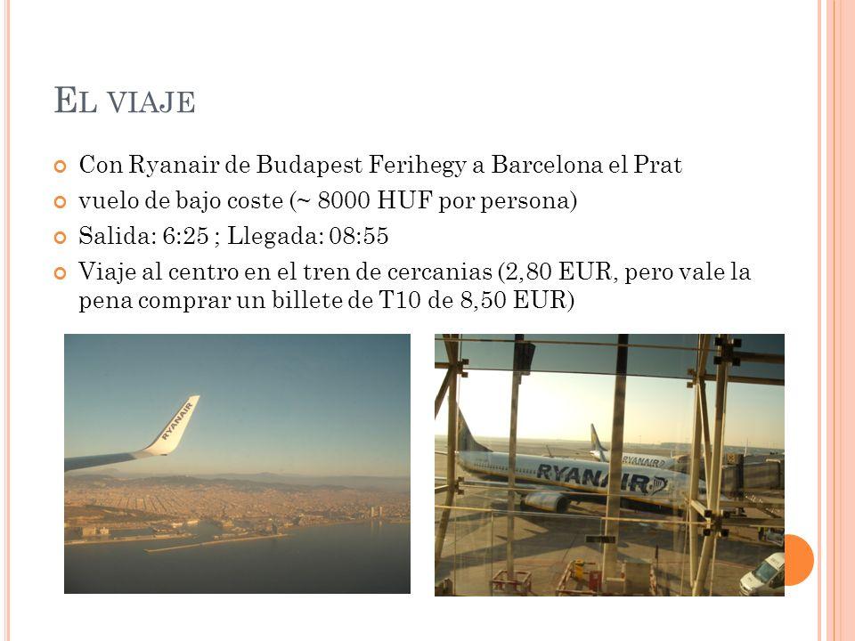 E L VIAJE Con Ryanair de Budapest Ferihegy a Barcelona el Prat vuelo de bajo coste (~ 8000 HUF por persona) Salida: 6:25 ; Llegada: 08:55 Viaje al centro en el tren de cercanias (2,80 EUR, pero vale la pena comprar un billete de T10 de 8,50 EUR)