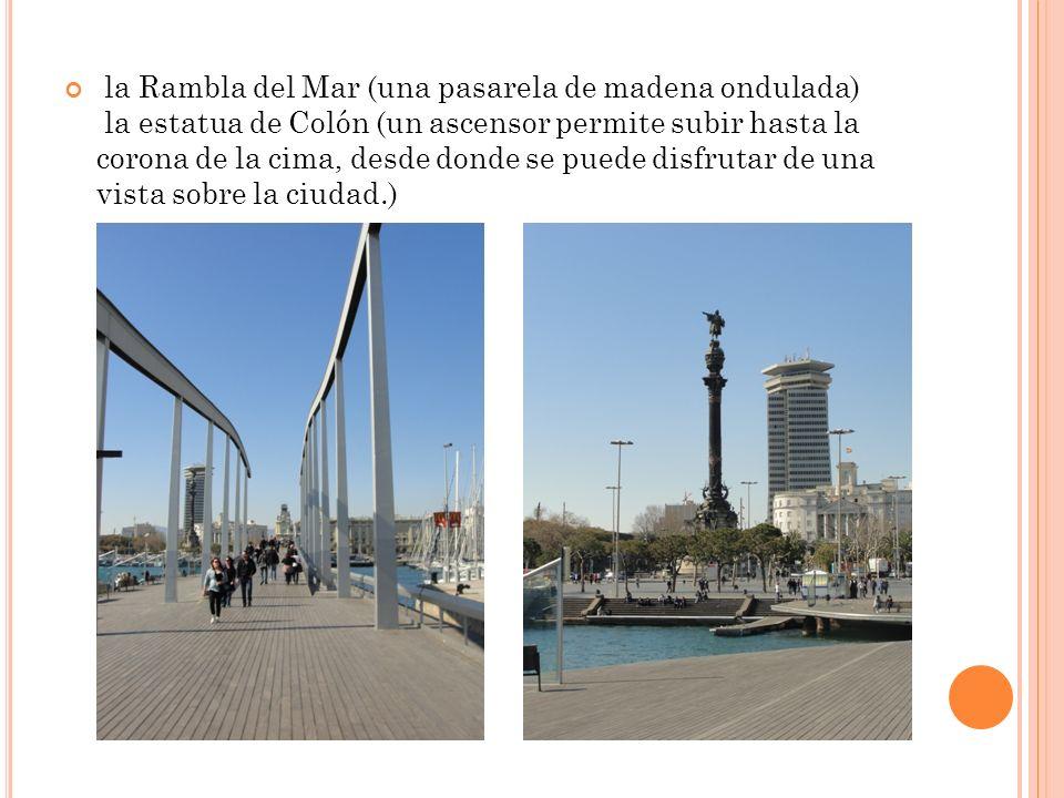 la Rambla del Mar (una pasarela de madena ondulada) la estatua de Colón (un ascensor permite subir hasta la corona de la cima, desde donde se puede disfrutar de una vista sobre la ciudad.)