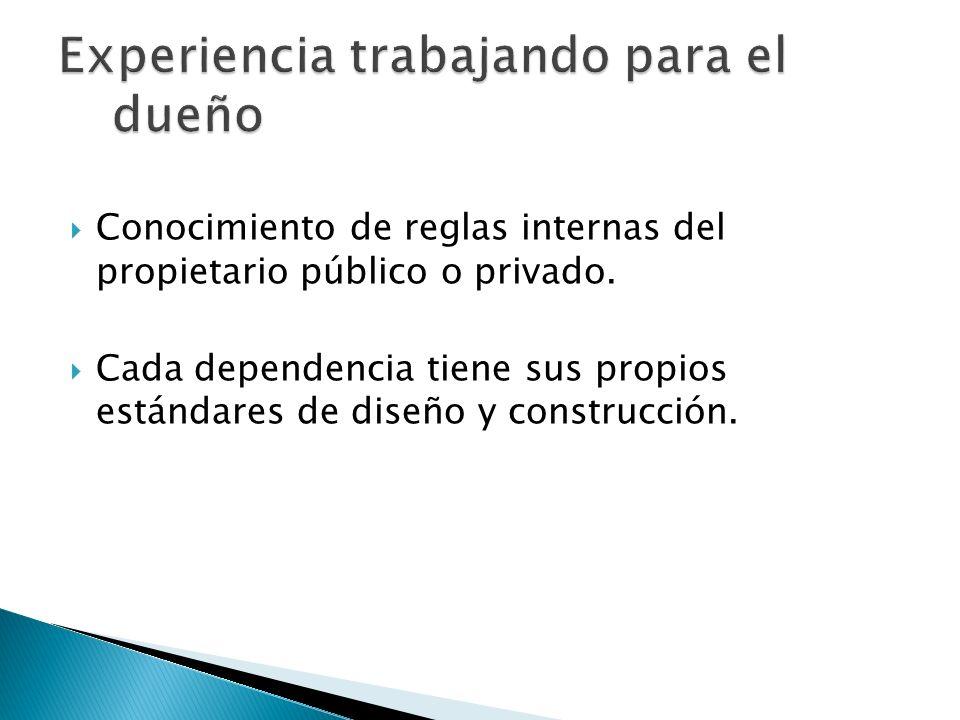 Conocimiento de reglas internas del propietario público o privado. Cada dependencia tiene sus propios estándares de diseño y construcción.
