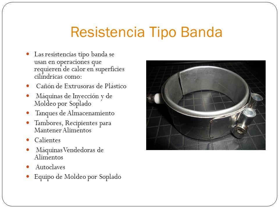 Resistencia Tipo Banda Las resistencias tipo banda se usan en operaciones que requieren de calor en superficies cilíndricas como: Cañón de Extrusoras de Plástico Máquinas de Inyección y de Moldeo por Soplado Tanques de Almacenamiento Tambores, Recipientes para Mantener Alimentos Calientes Máquinas Vendedoras de Alimentos Autoclaves Equipo de Moldeo por Soplado