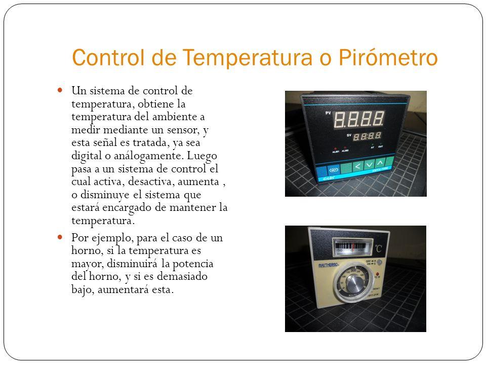 Control de Temperatura o Pirómetro Un sistema de control de temperatura, obtiene la temperatura del ambiente a medir mediante un sensor, y esta señal es tratada, ya sea digital o análogamente.