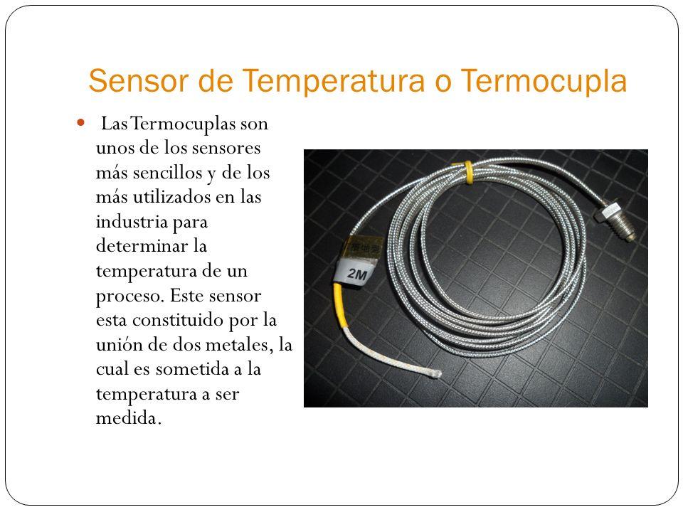 Sensor de Temperatura o Termocupla Las Termocuplas son unos de los sensores más sencillos y de los más utilizados en las industria para determinar la