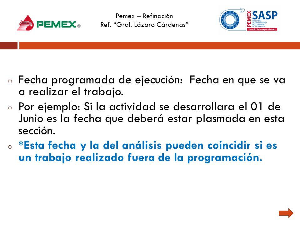 Pemex – Refinación Ref. Gral. Lázaro Cárdenas o Fecha programada de ejecución: Fecha en que se va a realizar el trabajo. o Por ejemplo: Si la activida