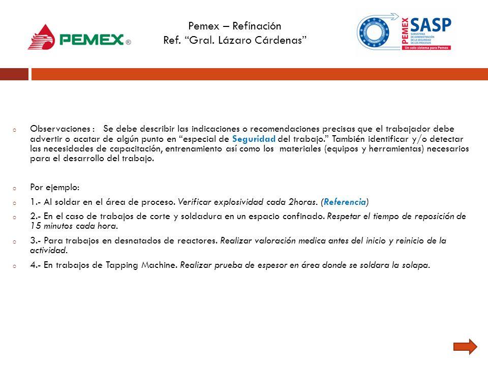 Pemex – Refinación Ref. Gral. Lázaro Cárdenas o Observaciones : Se debe describir las indicaciones o recomendaciones precisas que el trabajador debe a