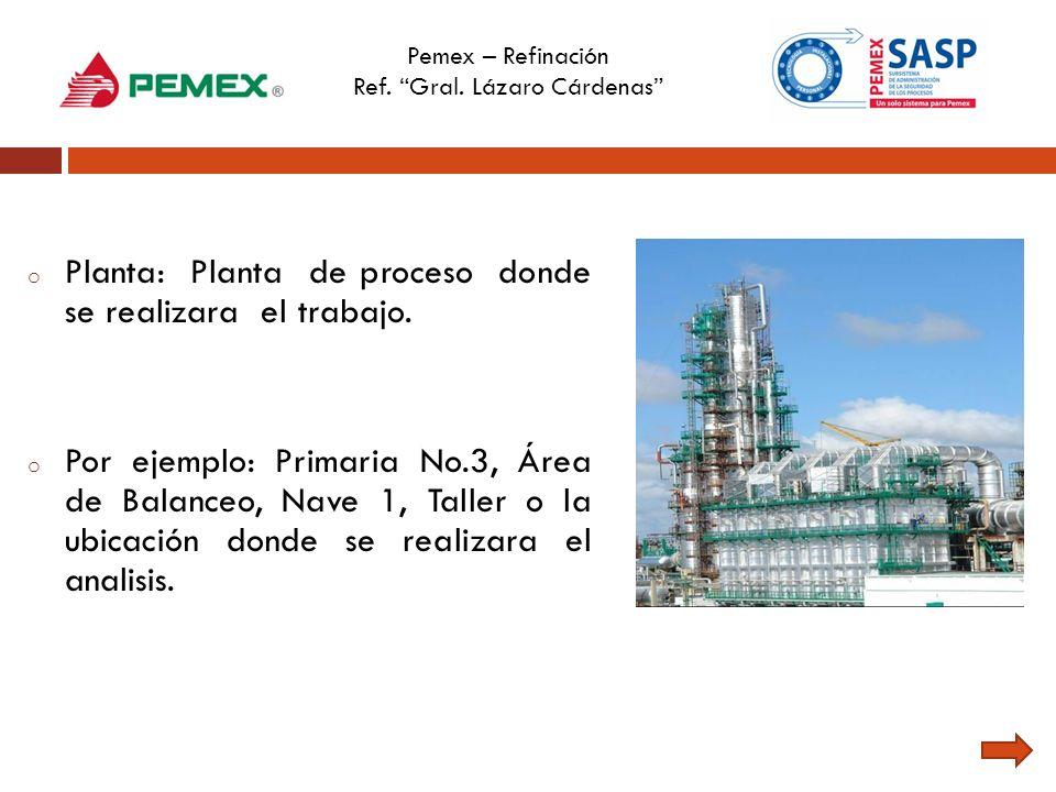 Pemex – Refinación Ref. Gral. Lázaro Cárdenas o Planta: Planta de proceso donde se realizara el trabajo. o Por ejemplo: Primaria No.3, Área de Balance