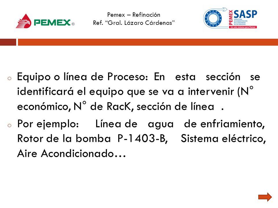 Pemex – Refinación Ref. Gral. Lázaro Cárdenas o Equipo o línea de Proceso: En esta sección se identificará el equipo que se va a intervenir (N° económ