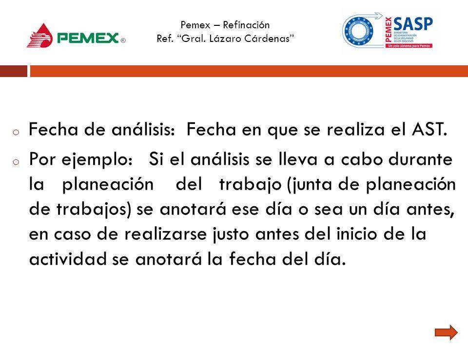 Pemex – Refinación Ref. Gral. Lázaro Cárdenas o Fecha de análisis: Fecha en que se realiza el AST. o Por ejemplo: Si el análisis se lleva a cabo duran