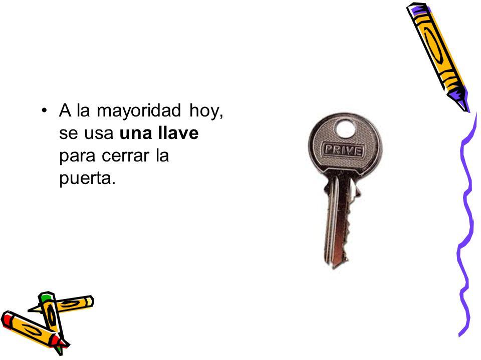 A la mayoridad hoy, se usa una llave para cerrar la puerta.