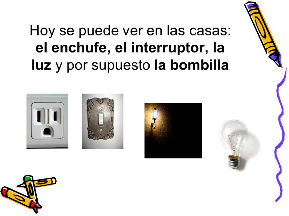 Hoy se puede ver en las casas: el enchufe, el interruptor, la luz y por supuesto la bombilla