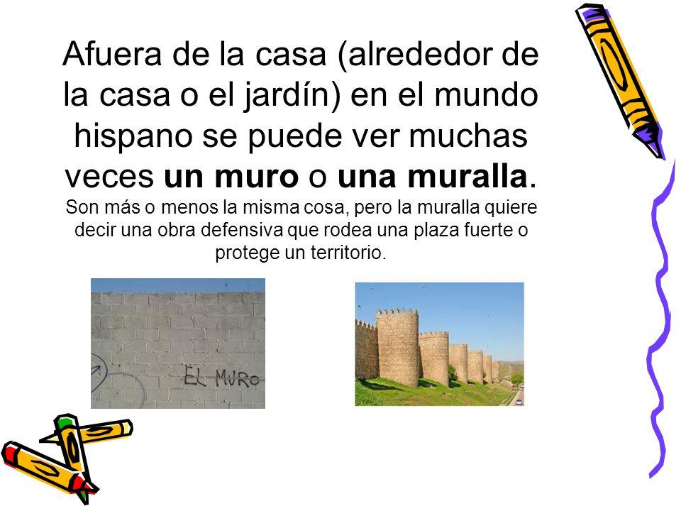 Afuera de la casa (alrededor de la casa o el jardín) en el mundo hispano se puede ver muchas veces un muro o una muralla. Son más o menos la misma cos