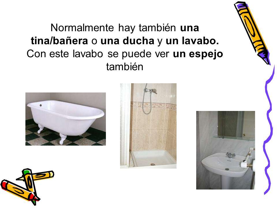 Normalmente hay también una tina/bañera o una ducha y un lavabo. Con este lavabo se puede ver un espejo también