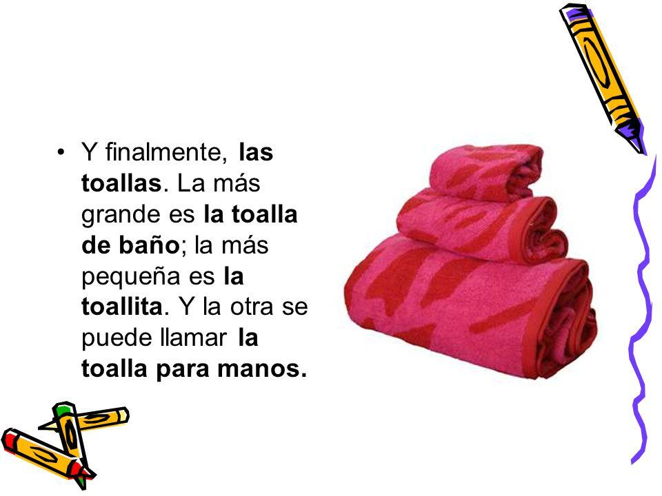 Y finalmente, las toallas. La más grande es la toalla de baño; la más pequeña es la toallita. Y la otra se puede llamar la toalla para manos.