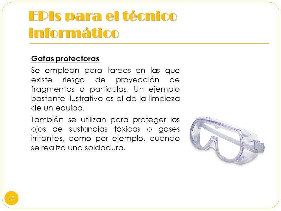 EPIs para el técnico informático Gafas protectoras Se emplean para tareas en las que existe riesgo de proyección de fragmentos o partículas. Un ejempl