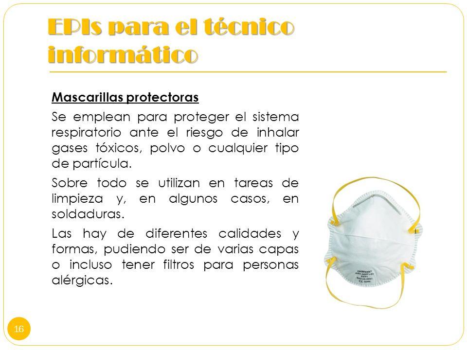 EPIs para el técnico informático Mascarillas protectoras Se emplean para proteger el sistema respiratorio ante el riesgo de inhalar gases tóxicos, pol