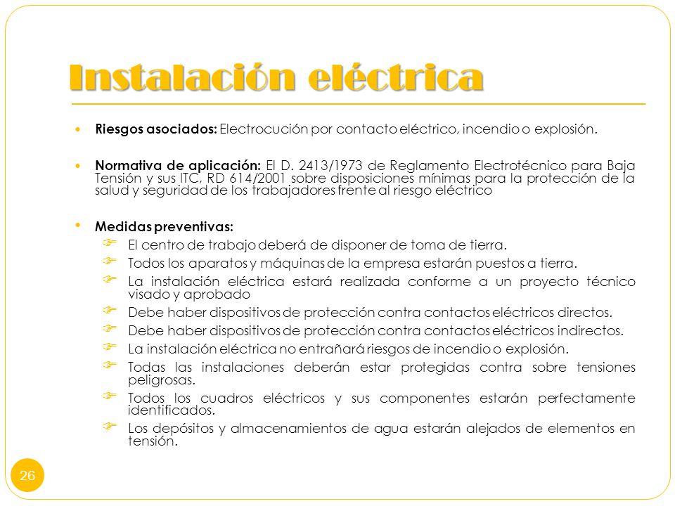 Instalación eléctrica Riesgos asociados: Electrocución por contacto eléctrico, incendio o explosión. Normativa de aplicación: El D. 2413/1973 de Regla