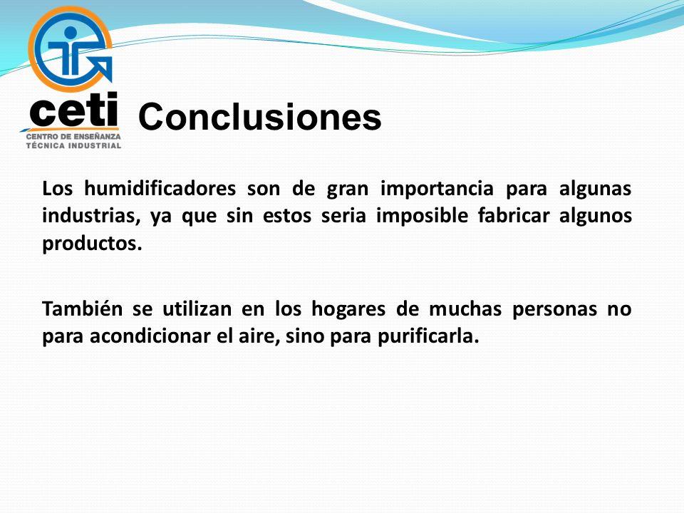 Conclusiones Los humidificadores son de gran importancia para algunas industrias, ya que sin estos seria imposible fabricar algunos productos. También