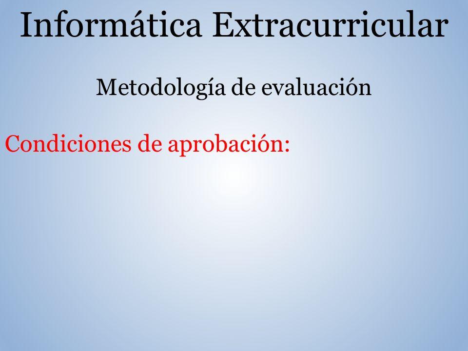 Informática Extracurricular Metodología de evaluación Condiciones de aprobación: