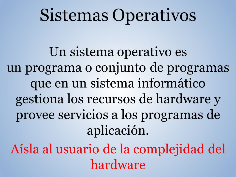 Sistemas Operativos Un sistema operativo es un programa o conjunto de programas que en un sistema informático gestiona los recursos de hardware y provee servicios a los programas de aplicación.