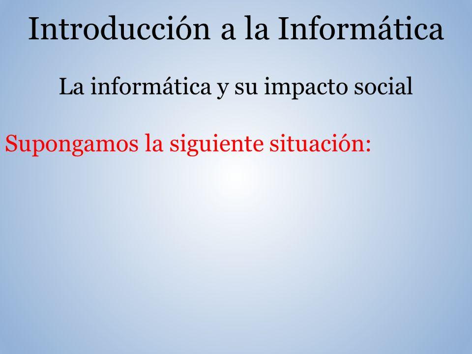 Introducción a la Informática La informática y su impacto social Supongamos la siguiente situación: