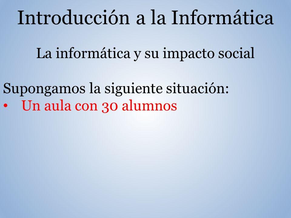 Introducción a la Informática La informática y su impacto social Supongamos la siguiente situación: Un aula con 30 alumnos