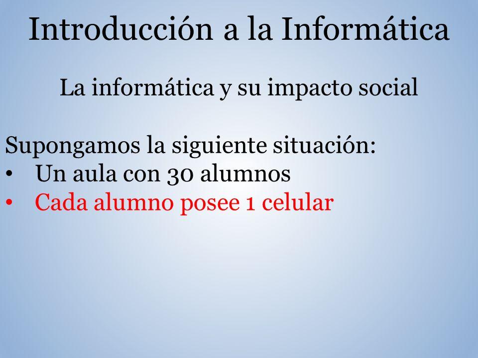Introducción a la Informática La informática y su impacto social Supongamos la siguiente situación: Un aula con 30 alumnos Cada alumno posee 1 celular