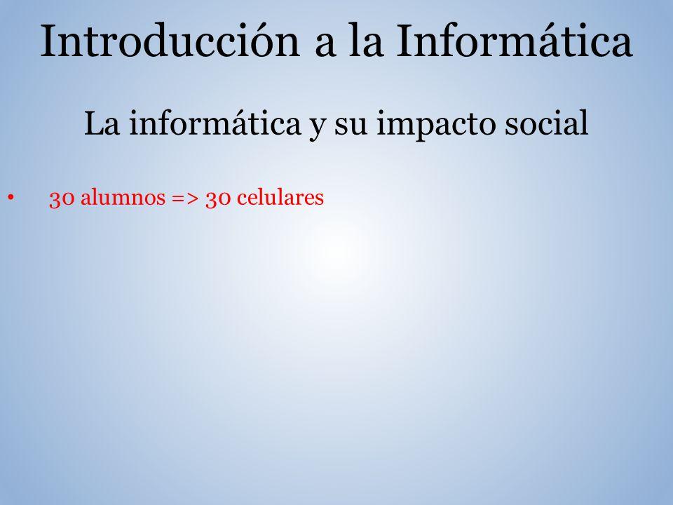 Introducción a la Informática La informática y su impacto social 30 alumnos => 30 celulares