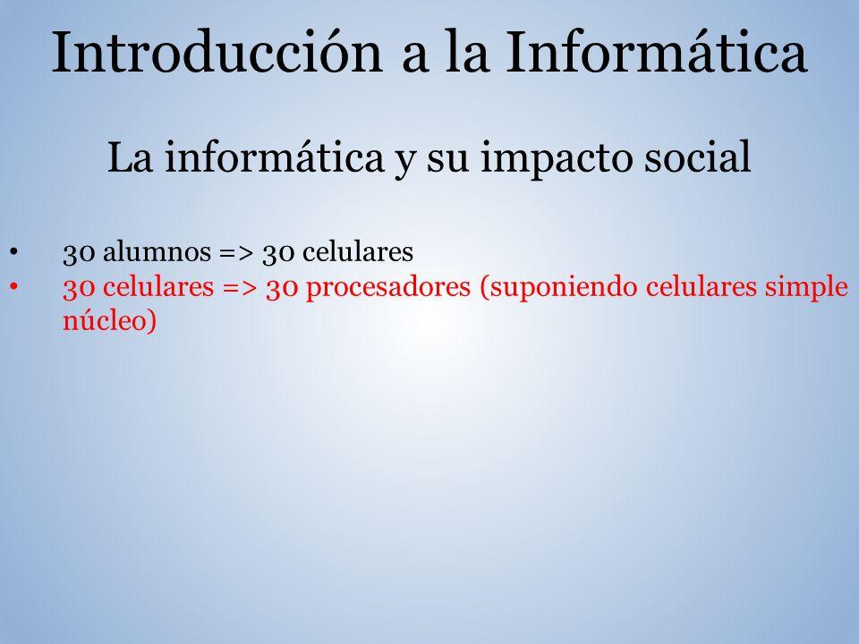 Introducción a la Informática La informática y su impacto social 30 alumnos => 30 celulares 30 celulares => 30 procesadores (suponiendo celulares simple núcleo)