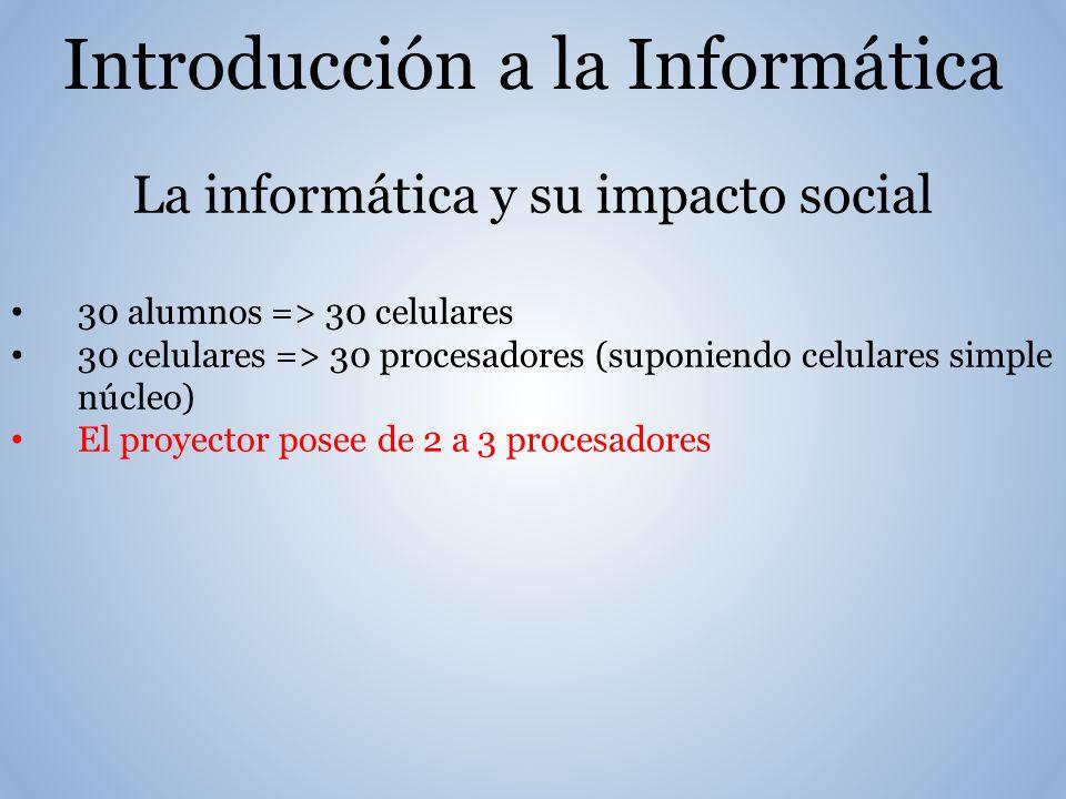 Introducción a la Informática La informática y su impacto social 30 alumnos => 30 celulares 30 celulares => 30 procesadores (suponiendo celulares simple núcleo) El proyector posee de 2 a 3 procesadores