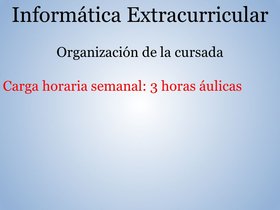 Informática Extracurricular Organización de la cursada Carga horaria semanal: 3 horas áulicas