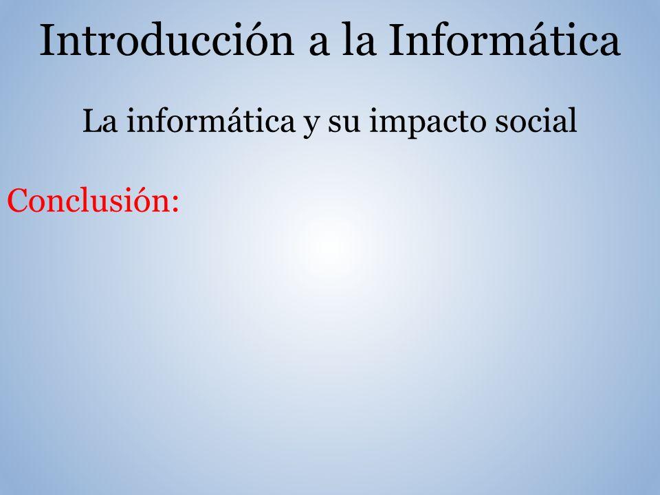 Introducción a la Informática La informática y su impacto social Conclusión: