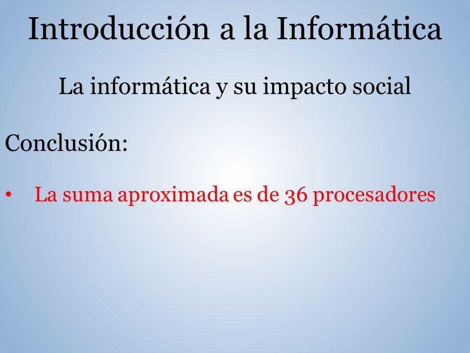 Introducción a la Informática La informática y su impacto social Conclusión: La suma aproximada es de 36 procesadores