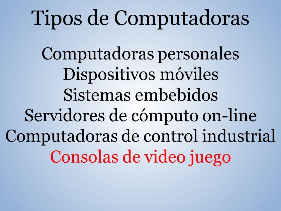 Tipos de Computadoras Computadoras personales Dispositivos móviles Sistemas embebidos Servidores de cómputo on-line Computadoras de control industrial Consolas de video juego