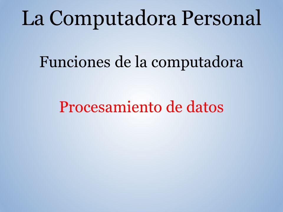 La Computadora Personal Funciones de la computadora Procesamiento de datos