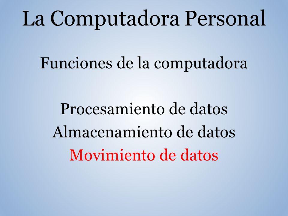 La Computadora Personal Funciones de la computadora Procesamiento de datos Almacenamiento de datos Movimiento de datos