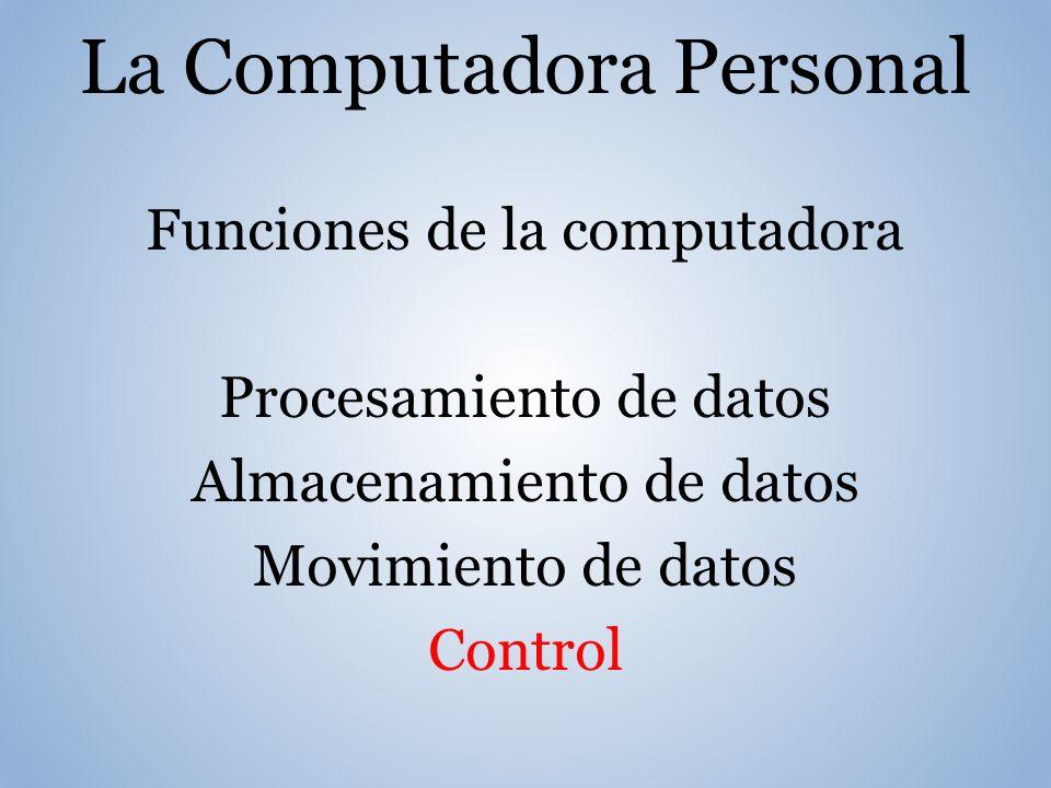 La Computadora Personal Funciones de la computadora Procesamiento de datos Almacenamiento de datos Movimiento de datos Control