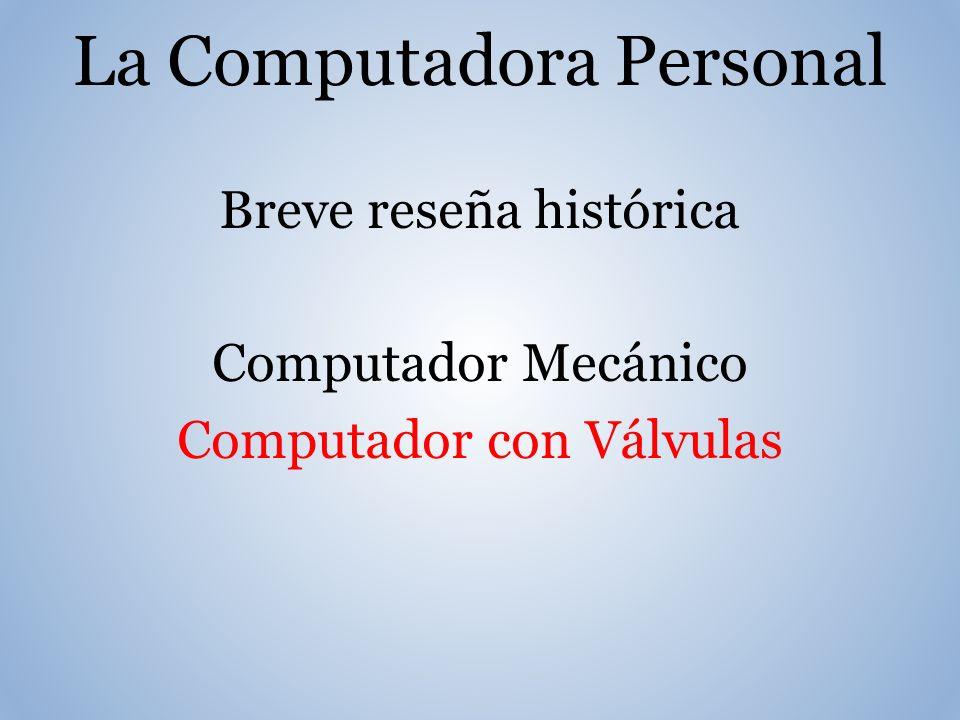 La Computadora Personal Breve reseña histórica Computador Mecánico Computador con Válvulas