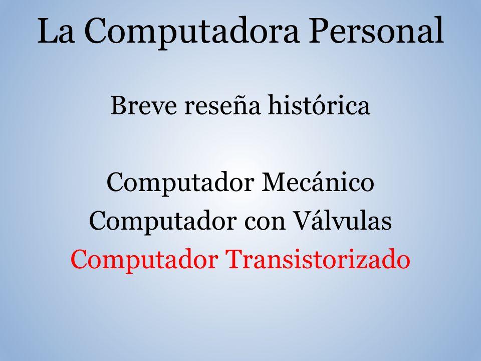 La Computadora Personal Breve reseña histórica Computador Mecánico Computador con Válvulas Computador Transistorizado