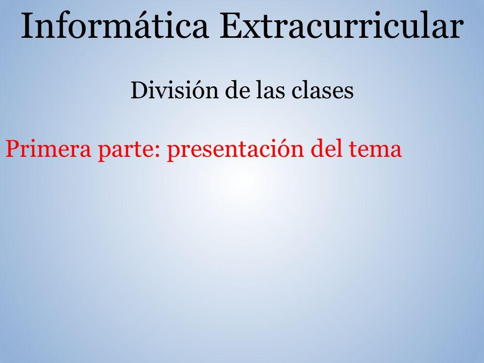 Informática Extracurricular División de las clases Primera parte: presentación del tema