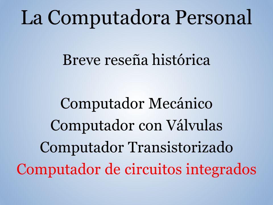 La Computadora Personal Breve reseña histórica Computador Mecánico Computador con Válvulas Computador Transistorizado Computador de circuitos integrados
