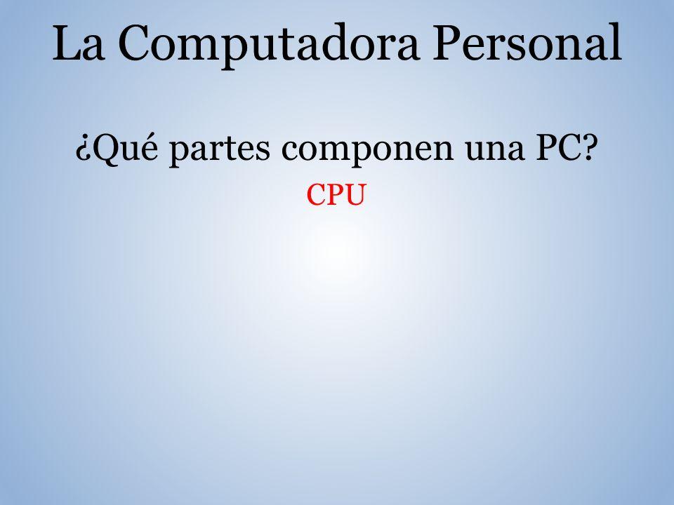 La Computadora Personal ¿Qué partes componen una PC? CPU