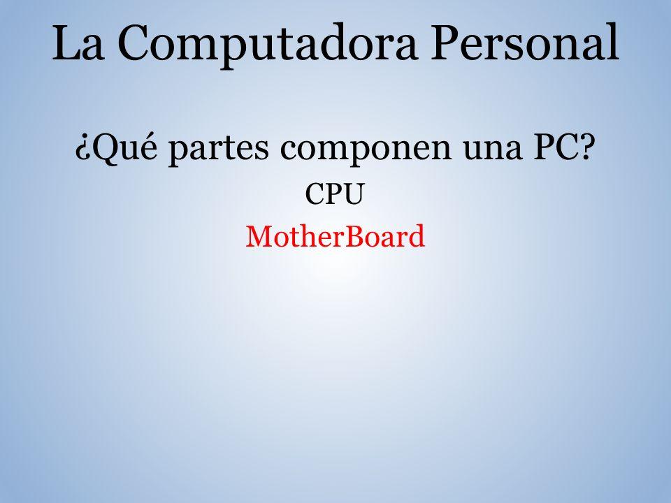 La Computadora Personal ¿Qué partes componen una PC? CPU MotherBoard