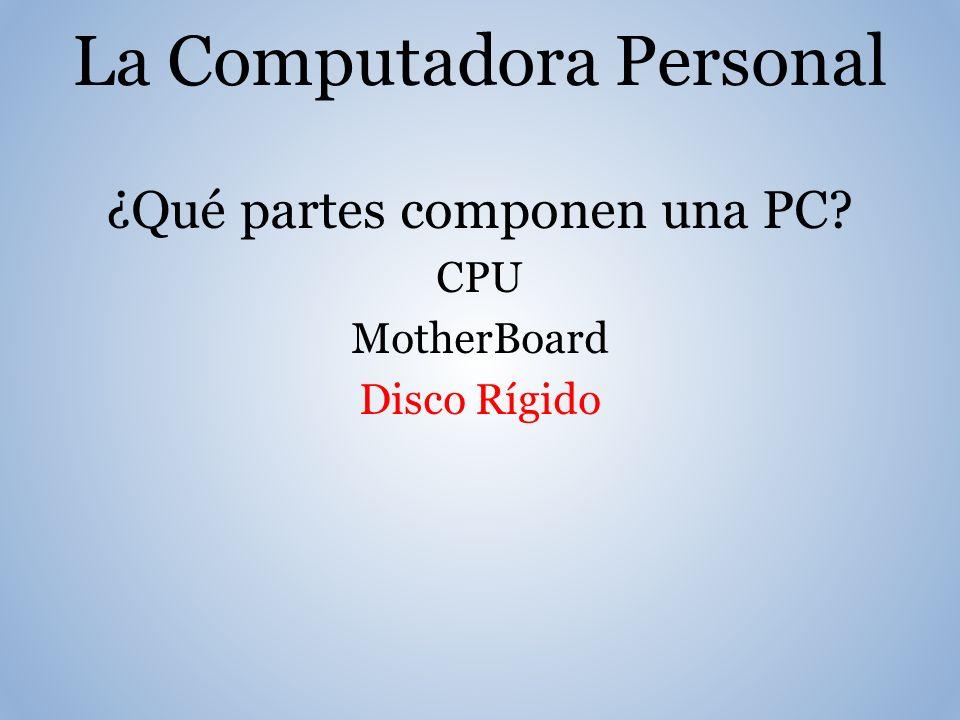La Computadora Personal ¿Qué partes componen una PC? CPU MotherBoard Disco Rígido
