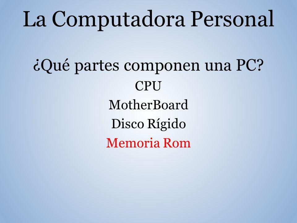 La Computadora Personal ¿Qué partes componen una PC CPU MotherBoard Disco Rígido Memoria Rom