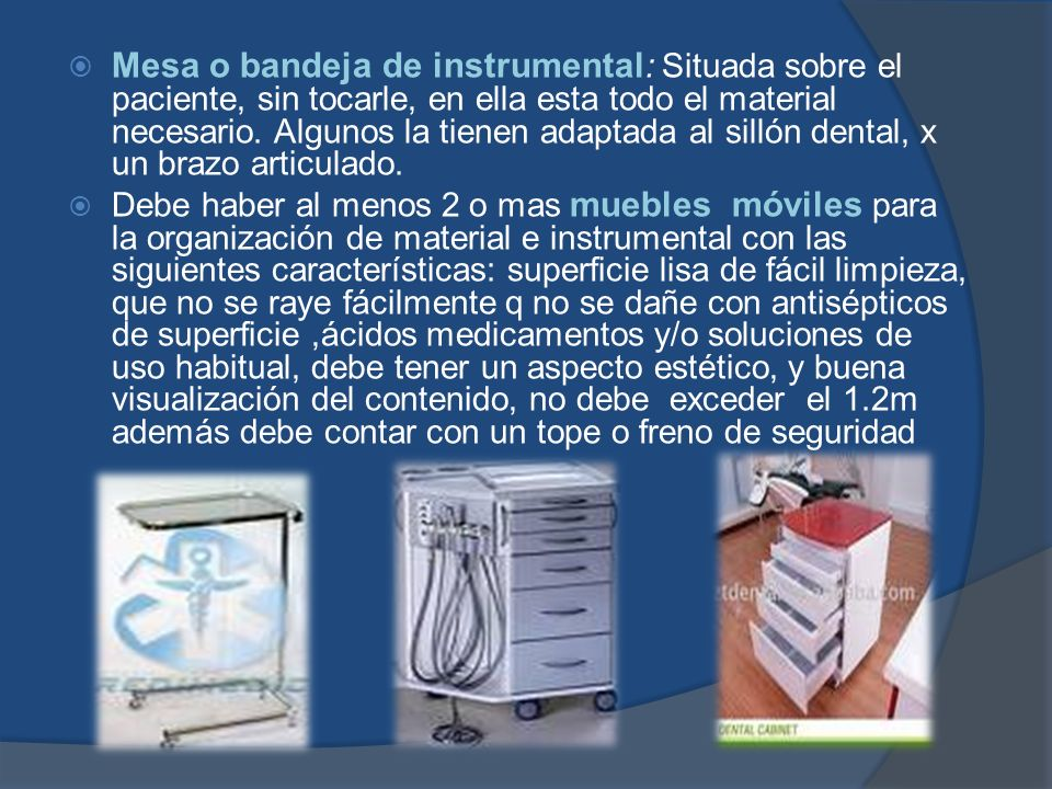 Mesa o bandeja de instrumental : Situada sobre el paciente, sin tocarle, en ella esta todo el material necesario. Algunos la tienen adaptada al sillón
